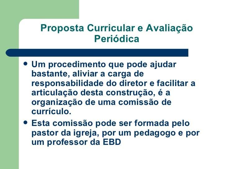 Proposta Curricular e Avaliação Periódica <ul><li>Um procedimento que pode ajudar bastante, aliviar a carga de responsabil...