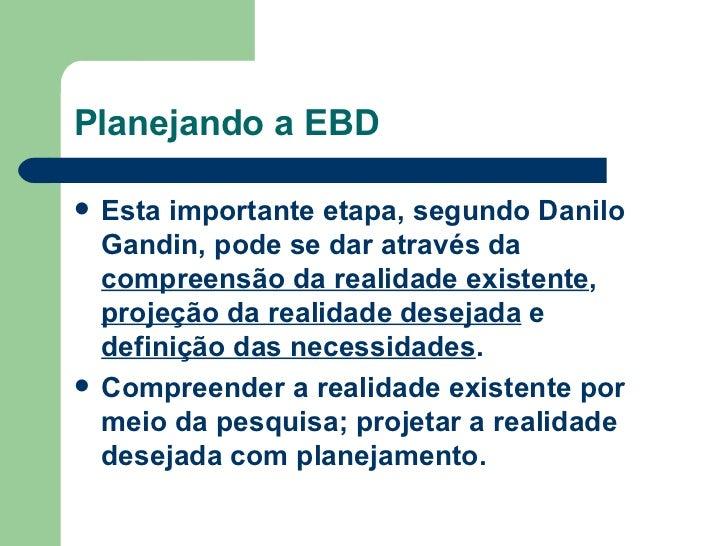 Planejando a EBD <ul><li>Esta importante etapa, segundo Danilo Gandin, pode se dar através da  compreensão da realidade ex...
