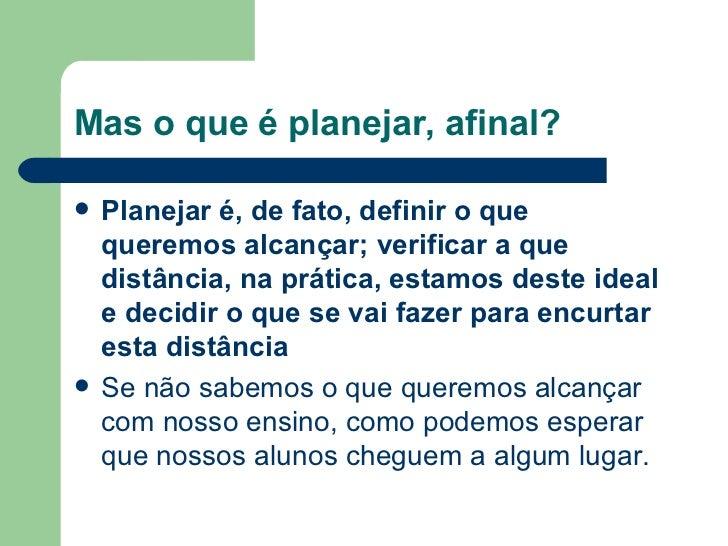 Mas o que é planejar, afinal? <ul><li>Planejar é, de fato, definir o que queremos alcançar; verificar a que distância, na ...