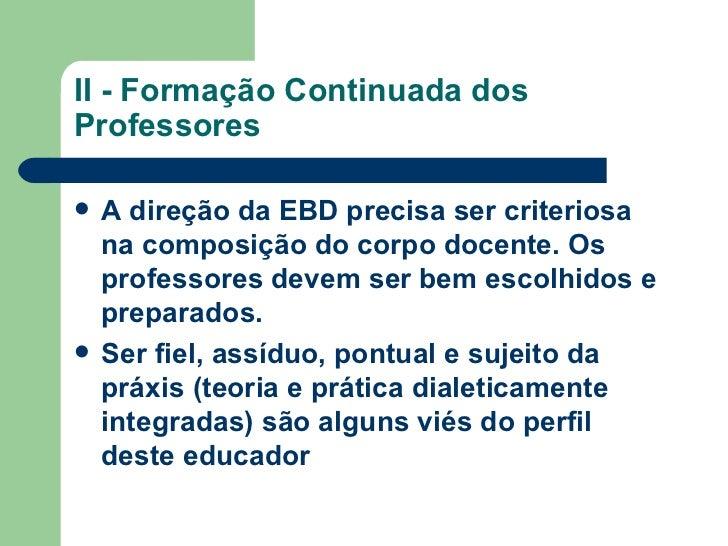 II - Formação Continuada dos Professores <ul><li>A direção da EBD precisa ser criteriosa na composição do corpo docente. O...