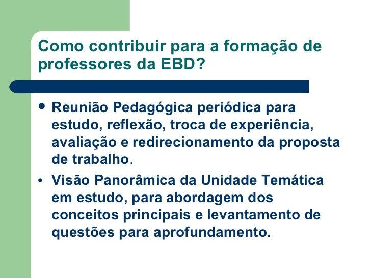 Como contribuir para a formação de professores da EBD? <ul><li>Reunião Pedagógica periódica para estudo, reflexão, troca d...