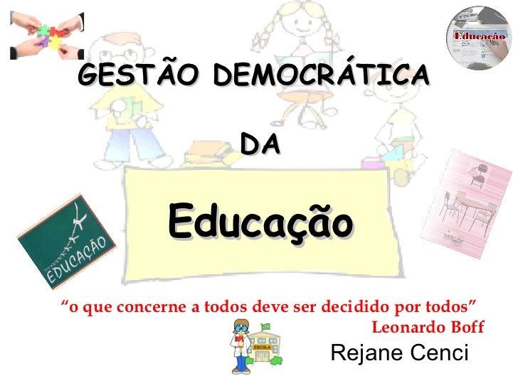 """GESTÃO DEMOCRÁTICA  DA Educação Rejane Cenci """" o que concerne a todos deve ser decidido por todos""""  Leonardo Boff"""