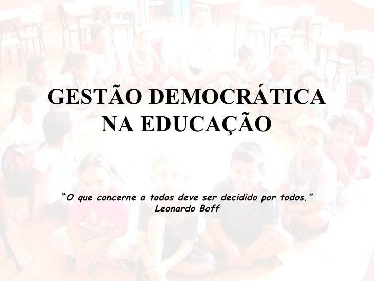 """GESTÃO DEMOCRÁTICA NA EDUCAÇÃO """" O que concerne a todos deve ser decidido por todos."""" Leonardo Boff"""