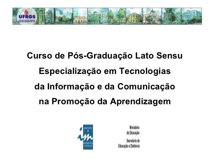 Curso de Pós-Graduação Lato Sensu  Especialização em Tecnologias  da Informação e da Comunicação  na Promoção da Aprendiza...