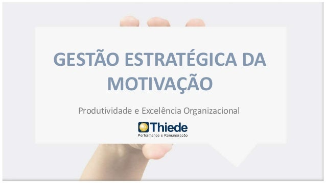 GESTÃO ESTRATÉGICA DA MOTIVAÇÃO Produtividade e Excelência Organizacional