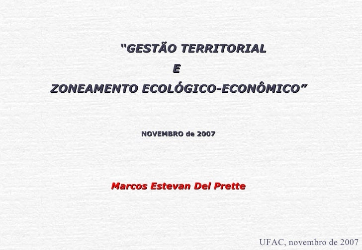 """""""GESTÃO TERRITORIAL                   E ZONEAMENTO ECOLÓGICO-ECONÔMICO""""               NOVEMBRO de 2007            Marcos E..."""