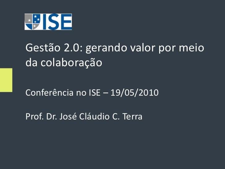 Gestão 2.0: gerando valor por meio da colaboração  Conferência no ISE – 19/05/2010  Prof. Dr. José Cláudio C. Terra