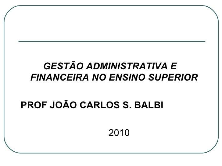 <ul><li>GESTÃO ADMINISTRATIVA E FINANCEIRA NO ENSINO SUPERIOR </li></ul><ul><li>PROF JOÃO CARLOS S. BALBI </li></ul><ul><l...