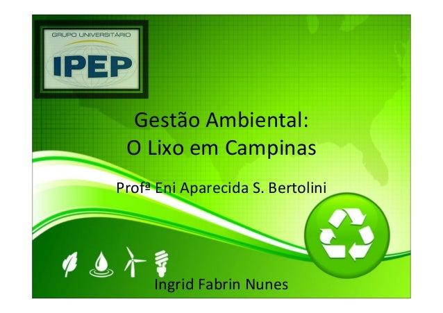 Gestão Ambiental:O Lixo em CampinasProfª Eni Aparecida S. BertoliniIngrid Fabrin Nunes