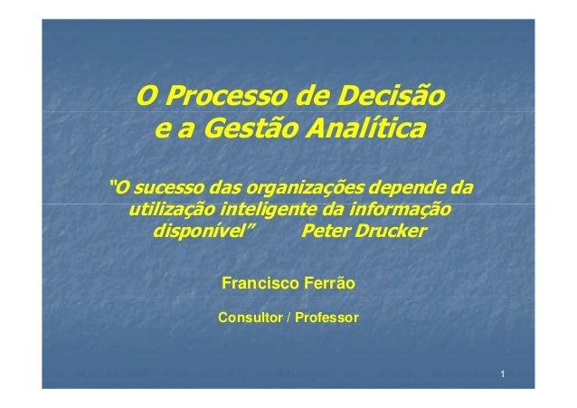 """1 O Processo de Decisão e a Gestão Analítica """"O sucesso das organizações depende da utilização inteligente da informação d..."""