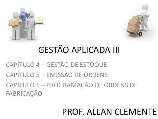 GESTÃO APLICADA III CAPÍTULO 4 – GESTÃO DE ESTOQUE CAPÍTULO 5 – EMISSÃO DE ORDENS CAPÍTULO 6 – PROGRAMAÇÃO DE ORDENS DE FA...