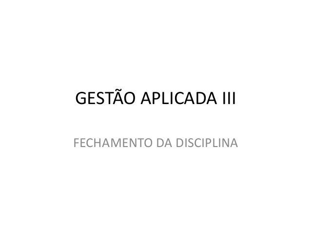GESTÃO APLICADA III FECHAMENTO DA DISCIPLINA