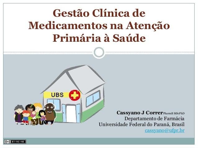 Gestão Clínica deMedicamentos na Atenção   Primária à Saúde                  Cassyano J CorrerPharmB MScPhD               ...