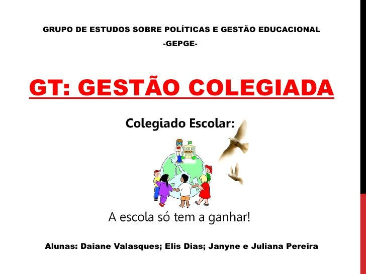 GRUPO DE ESTUDOS SOBRE POLÍTICAS E GESTÃO EDUCACIONAL                           -GEPGE-GT: GESTÃO COLEGIADA Alunas: Daiane...