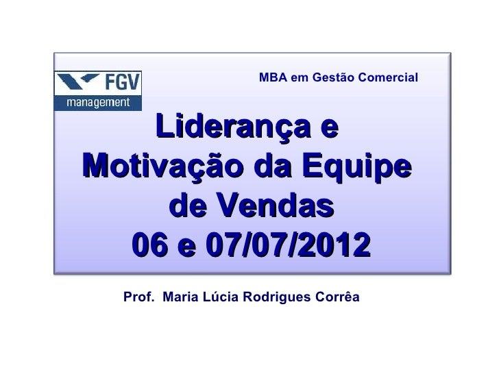 MBA em Gestão Comercial    Liderança eMotivação da Equipe     de Vendas  06 e 07/07/2012  Prof. Maria Lúcia Rodrigues Corrêa