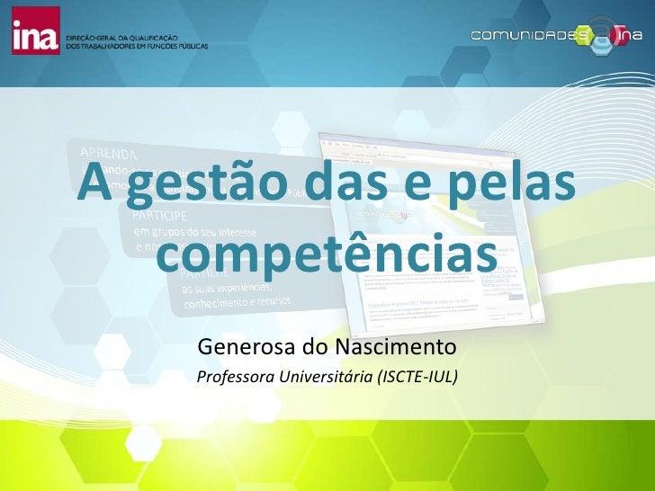 A gestão das e pelas   competências    Generosa do Nascimento    Professora Universitária (ISCTE-IUL)