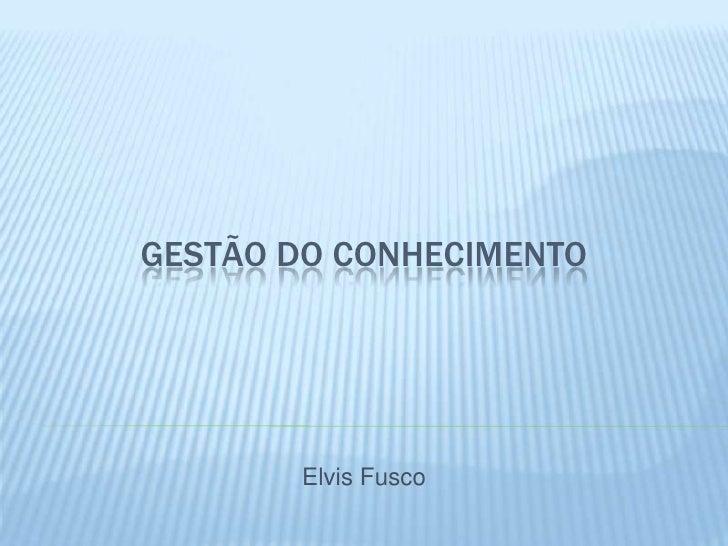 GESTÃO DO CONHECIMENTO       Elvis Fusco