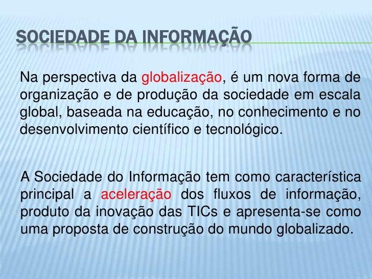 SOCIEDADE DA INFORMAÇÃONa perspectiva da globalização, é um nova forma deorganização e de produção da sociedade em escalag...