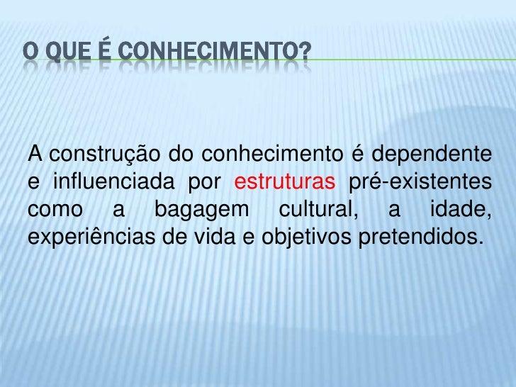 O QUE É CONHECIMENTO?A construção do conhecimento é dependentee influenciada por estruturas pré-existentescomo a bagagem c...