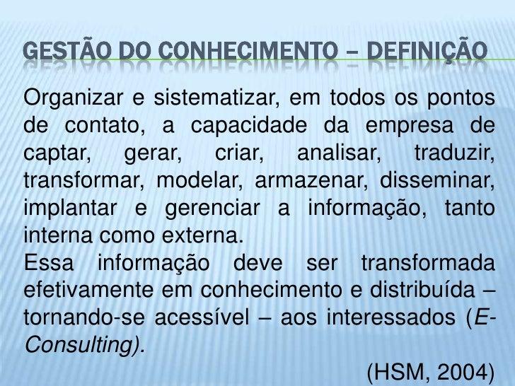 GESTÃO DO CONHECIMENTO – DEFINIÇÃOOrganizar e sistematizar, em todos os pontosde contato, a capacidade da empresa decaptar...