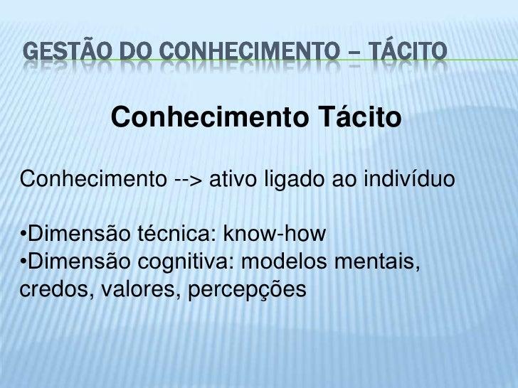 GESTÃO DO CONHECIMENTO – TÁCITO        Conhecimento TácitoConhecimento --> ativo ligado ao indivíduo•Dimensão técnica: kno...