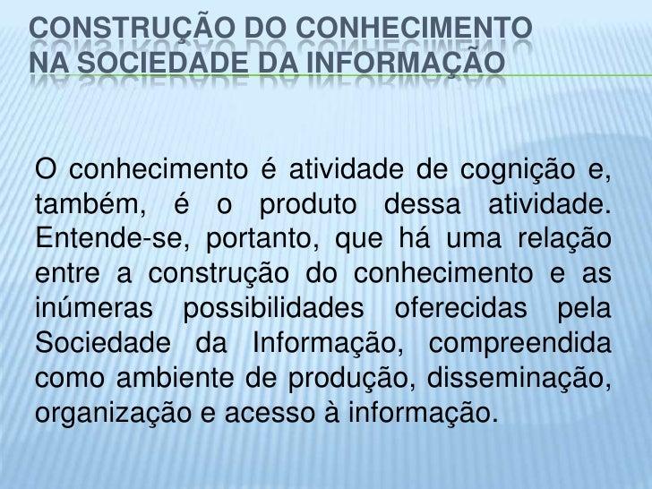 CONSTRUÇÃO DO CONHECIMENTONA SOCIEDADE DA INFORMAÇÃOO conhecimento é atividade de cognição e,também, é o produto dessa ati...