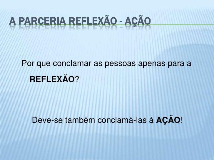 A PARCERIA REFLEXÃO - AÇÃO  Por que conclamar as pessoas apenas para a   REFLEXÃO?    Deve-se também conclamá-las à AÇÃO!