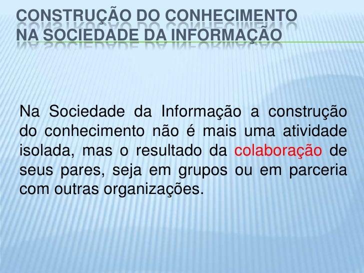 CONSTRUÇÃO DO CONHECIMENTONA SOCIEDADE DA INFORMAÇÃONa Sociedade da Informação a construçãodo conhecimento não é mais uma ...