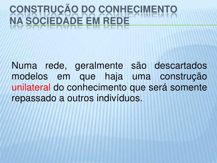 CONSTRUÇÃO DO CONHECIMENTONA SOCIEDADE EM REDENuma rede, geralmente são descartadosmodelos em que haja uma construçãounila...