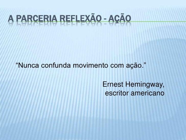 """A PARCERIA REFLEXÃO - AÇÃO """"Nunca confunda movimento com ação.""""                        Ernest Hemingway,                  ..."""