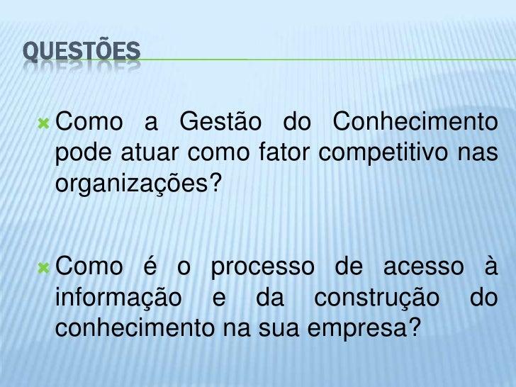 QUESTÕES Como   a Gestão do Conhecimento  pode atuar como fator competitivo nas  organizações? Como   é o processo de ac...