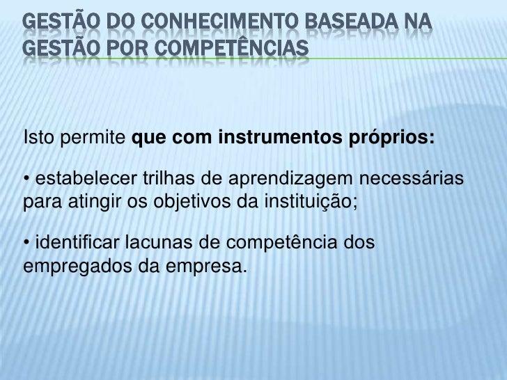 GESTÃO DO CONHECIMENTO BASEADA NAGESTÃO POR COMPETÊNCIASIsto permite que com instrumentos próprios:• estabelecer trilhas d...
