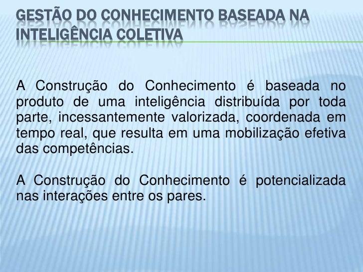 GESTÃO DO CONHECIMENTO BASEADA NAINTELIGÊNCIA COLETIVAA Construção do Conhecimento é baseada noproduto de uma inteligência...