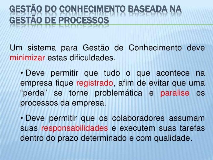 GESTÃO DO CONHECIMENTO BASEADA NAGESTÃO DE PROCESSOSUm sistema para Gestão de Conhecimento deveminimizar estas dificuldade...