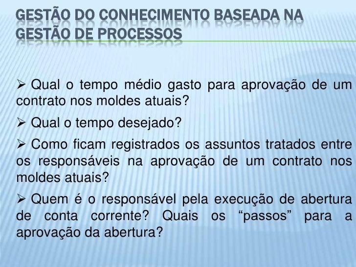 GESTÃO DO CONHECIMENTO BASEADA NAGESTÃO DE PROCESSOS Qual o tempo médio gasto para aprovação de umcontrato nos moldes atu...