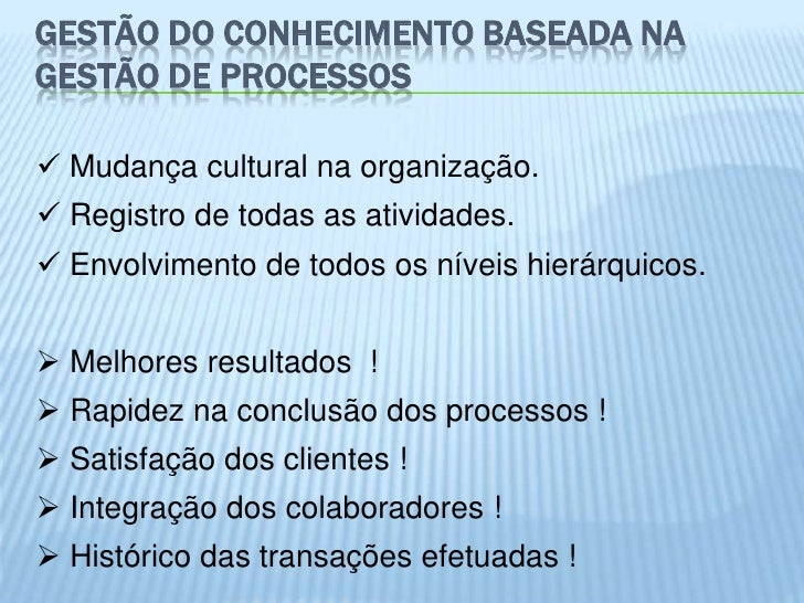 GESTÃO DO CONHECIMENTO BASEADA NAGESTÃO DE PROCESSOS Mudança cultural na organização. Registro de todas as atividades. ...