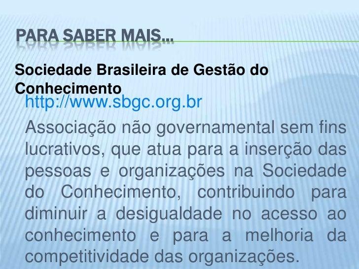 PARA SABER MAIS...Sociedade Brasileira de Gestão doConhecimento http://www.sbgc.org.br Associação não governamental sem fi...