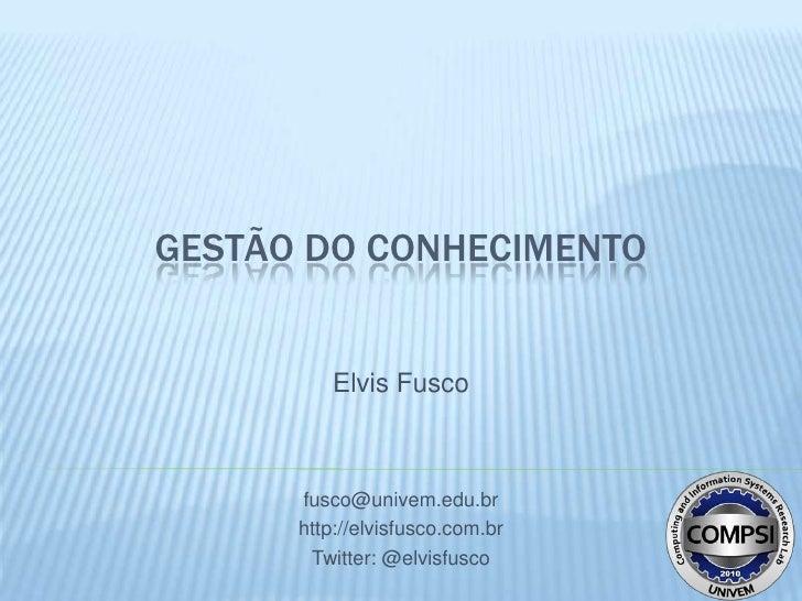 GESTÃO DO CONHECIMENTO          Elvis Fusco      fusco@univem.edu.br      http://elvisfusco.com.br       Twitter: @elvisfu...