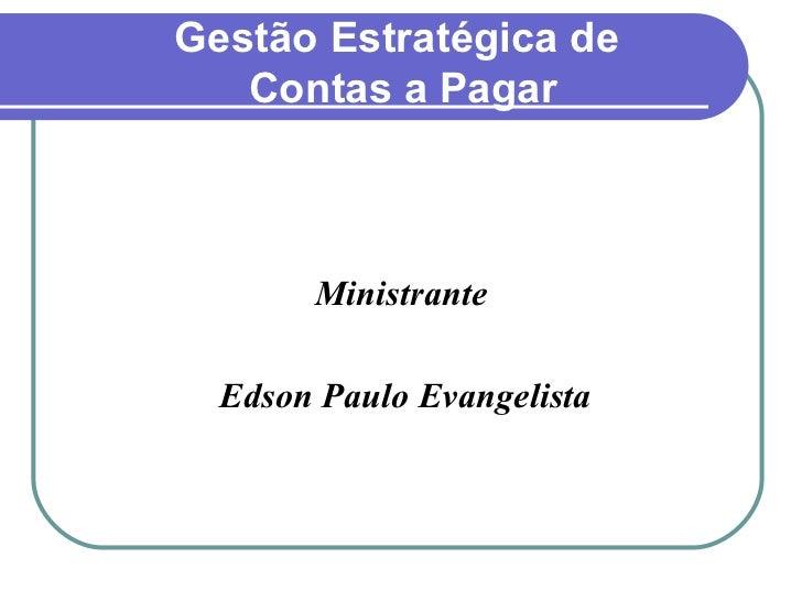 Gestão Estratégica de  Contas a Pagar <ul><li>Ministrante </li></ul><ul><li>Edson Paulo Evangelista </li></ul>