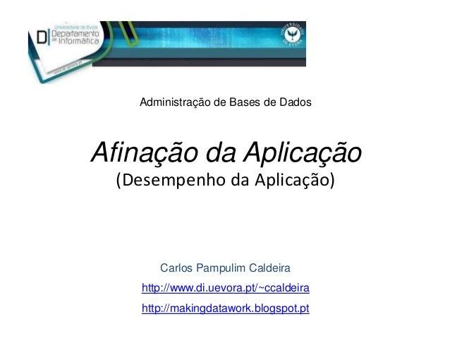 Administração de Bases de DadosAfinação da Aplicação  (Desempenho da Aplicação)       Carlos Pampulim Caldeira    http://w...