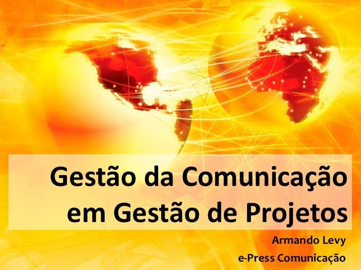 Gestão da Comunicação em Gestão de Projetos                   Armando Levy             e-Press Comunicação