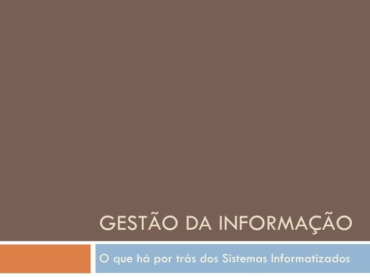 GESTÃO DA INFORMAÇÃO O que há por trás dos Sistemas Informatizados