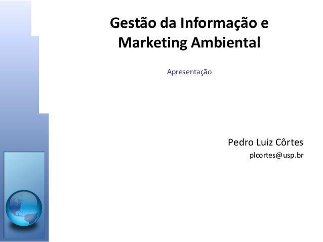 Gestão da Informação e Marketing Ambiental Apresentação • Pedro Luiz Côrtes • plcortes@usp.br