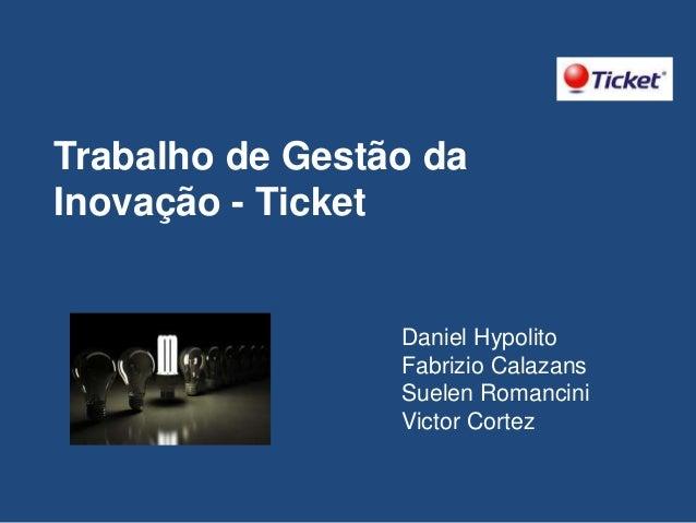 Trabalho de Gestão da Inovação - Ticket  Daniel Hypolito Fabrizio Calazans Suelen Romancini Victor Cortez