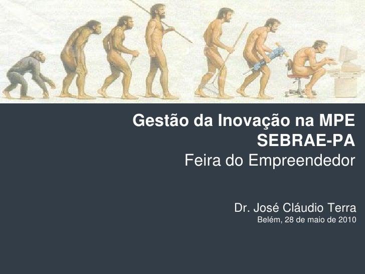 Gestão da Inovação na MPE                 SEBRAE-PA       Feira do Empreendedor              Dr. José Cláudio Terra       ...