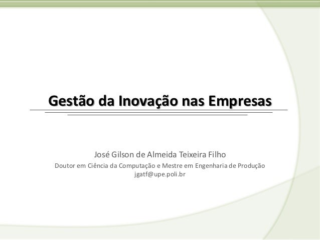 Gestão da Inovação nas Empresas            José Gilson de Almeida Teixeira FilhoDoutor em Ciência da Computação e Mestre e...