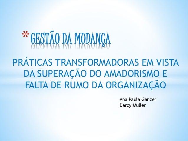 PRÁTICAS TRANSFORMADORAS EM VISTA DA SUPERAÇÃO DO AMADORISMO E FALTA DE RUMO DA ORGANIZAÇÃO *GESTÃO DA MUDANÇA Ana Paula G...