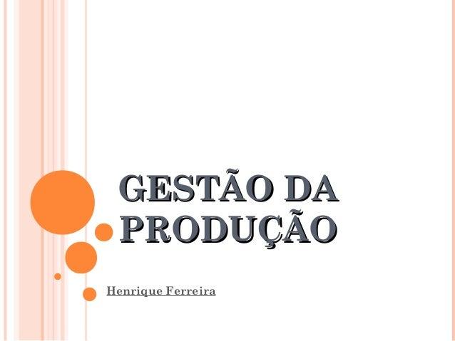 GESTÃO DAGESTÃO DA PRODUÇÃOPRODUÇÃO Henrique Ferreira