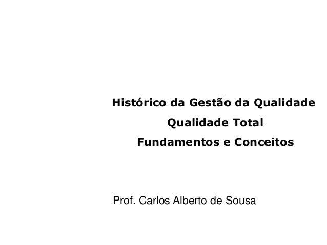 Histórico da Gestão da Qualidade Qualidade Total Fundamentos e Conceitos Prof. Carlos Alberto de Sousa