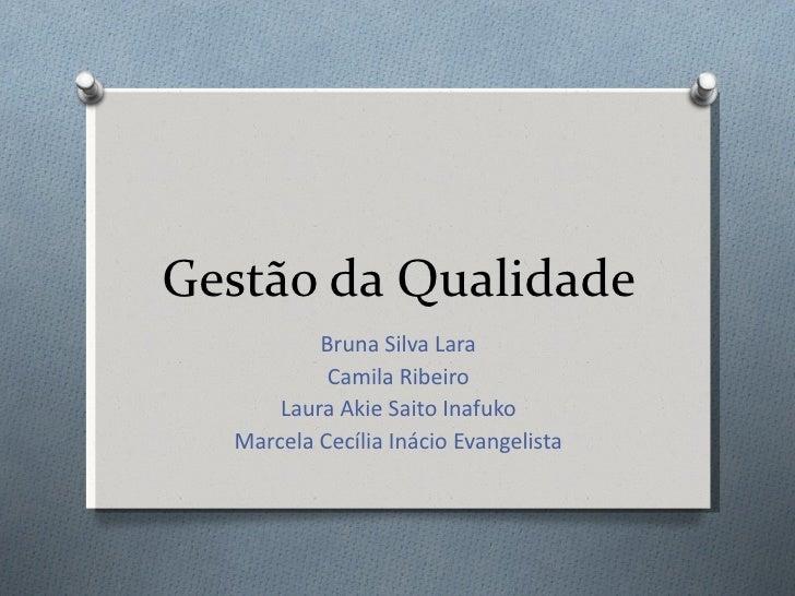 Gestão da Qualidade Bruna Silva Lara Camila Ribeiro Laura Akie Saito Inafuko Marcela Cecília Inácio Evangelista
